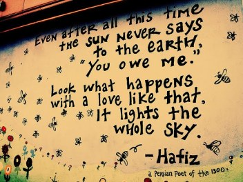 Even after all this time, the sun never says to the earth You owe me - Look What Happens With A Love Like That, It Lights The Whole Sky - Hafiz